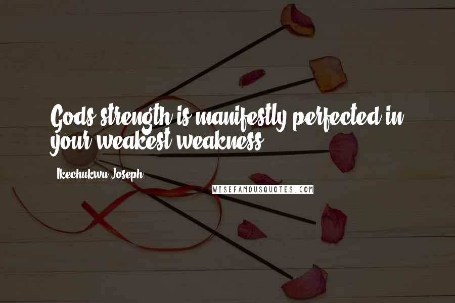 Ikechukwu Joseph quotes: Gods strength is manifestly perfected in your weakest weakness