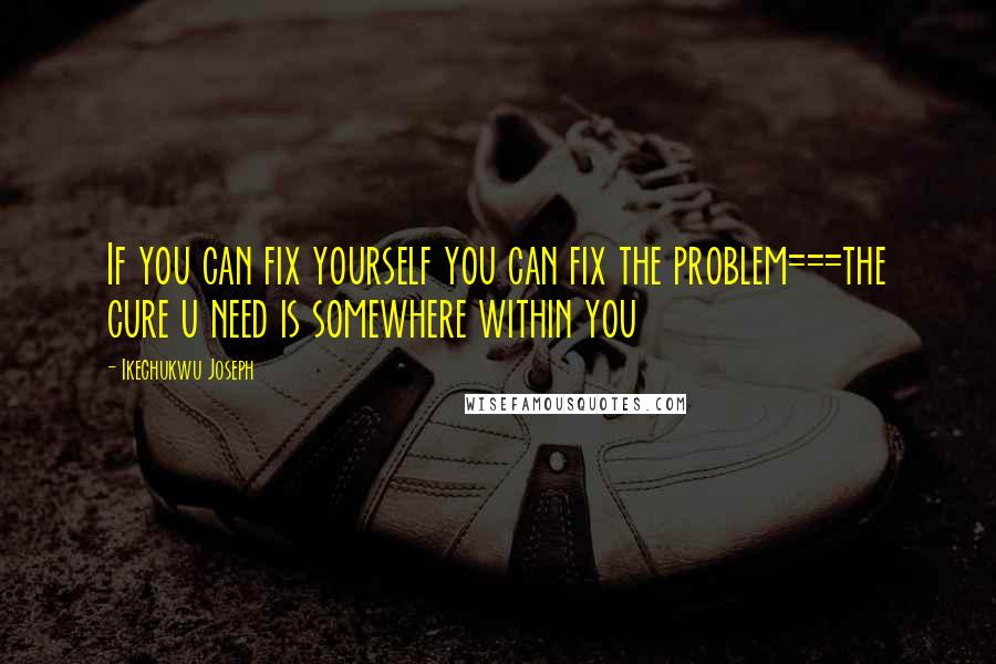 Ikechukwu Joseph quotes: If you can fix yourself you can fix the problem===the cure u need is somewhere within you