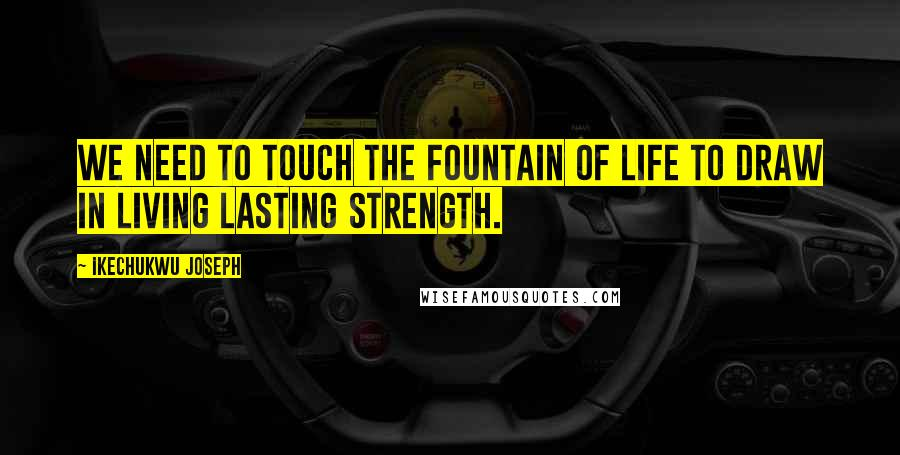Ikechukwu Joseph quotes: We need to touch the fountain of life to draw in living lasting strength.