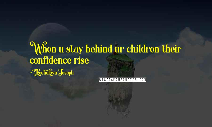 Ikechukwu Joseph quotes: When u stay behind ur children their confidence rise