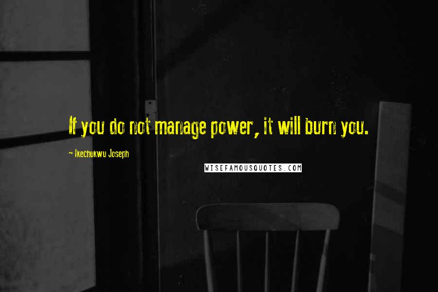 Ikechukwu Joseph quotes: If you do not manage power, it will burn you.
