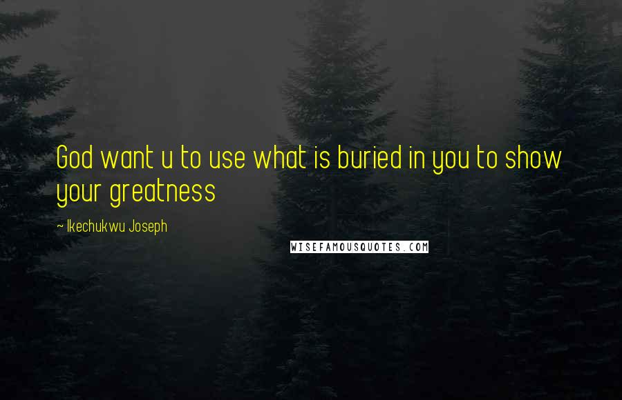 Ikechukwu Joseph quotes: God want u to use what is buried in you to show your greatness
