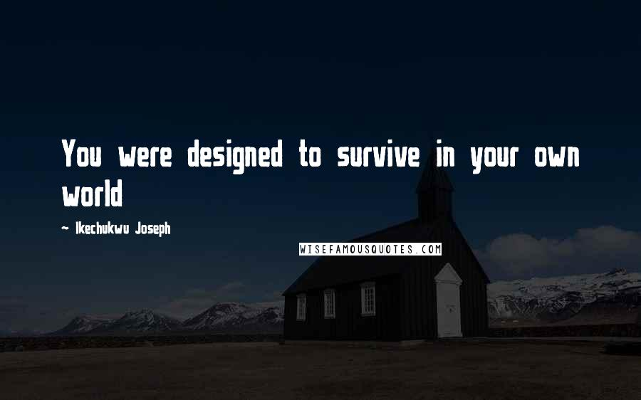 Ikechukwu Joseph quotes: You were designed to survive in your own world