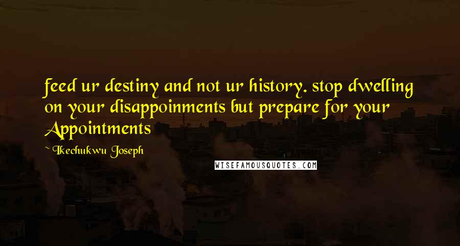 Ikechukwu Joseph quotes: feed ur destiny and not ur history. stop dwelling on your disappoinments but prepare for your Appointments