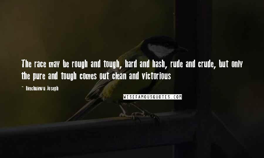 Ikechukwu Joseph quotes: The race may be rough and tough, hard and hash, rude and crude, but only the pure and tough comes out clean and victorious