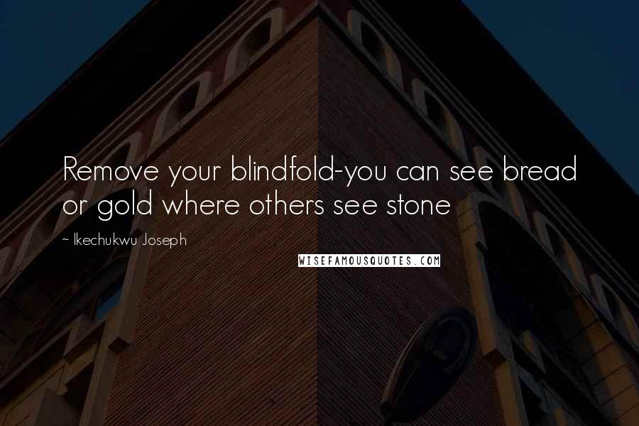 Ikechukwu Joseph quotes: Remove your blindfold-you can see bread or gold where others see stone