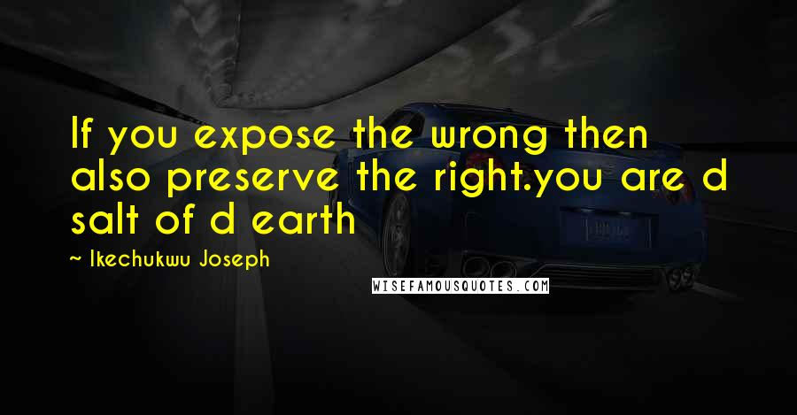 Ikechukwu Joseph quotes: If you expose the wrong then also preserve the right.you are d salt of d earth