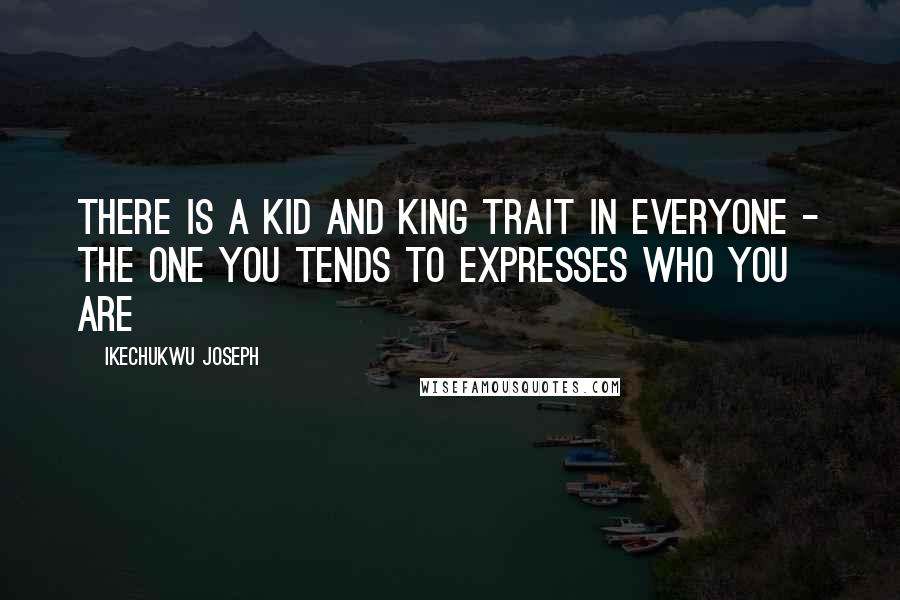 Ikechukwu Joseph quotes: There is a kid and king trait in everyone - the one you tends to expresses who you are