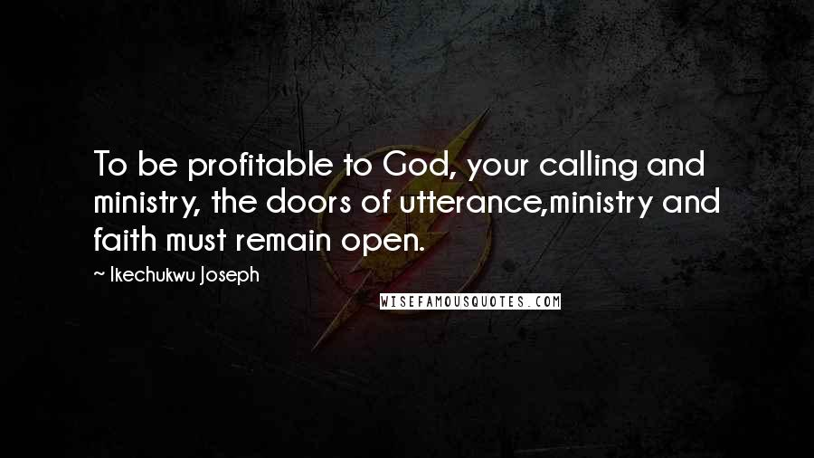 Ikechukwu Joseph quotes: To be profitable to God, your calling and ministry, the doors of utterance,ministry and faith must remain open.