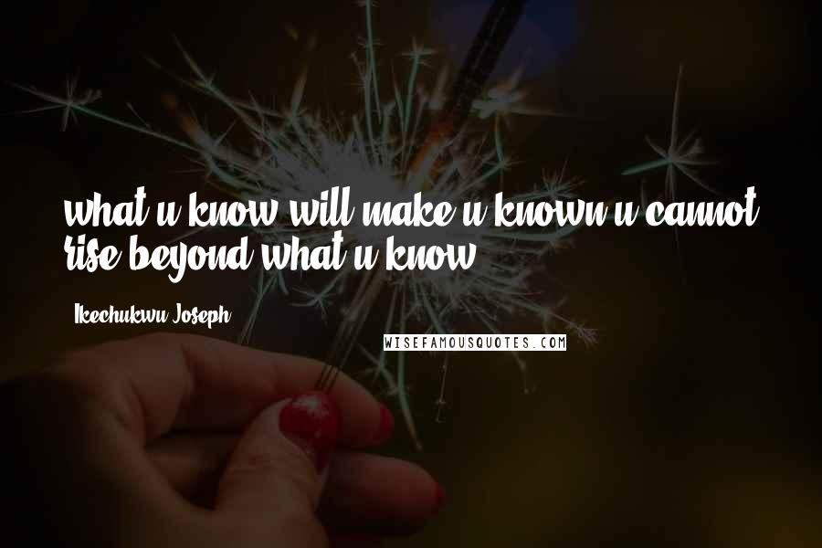 Ikechukwu Joseph quotes: what u know will make u known.u cannot rise beyond what u know