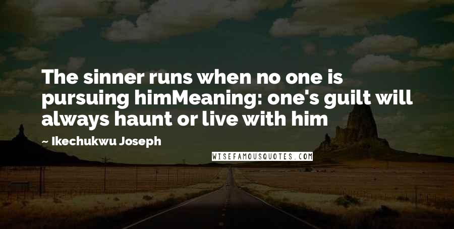 Ikechukwu Joseph quotes: The sinner runs when no one is pursuing himMeaning: one's guilt will always haunt or live with him