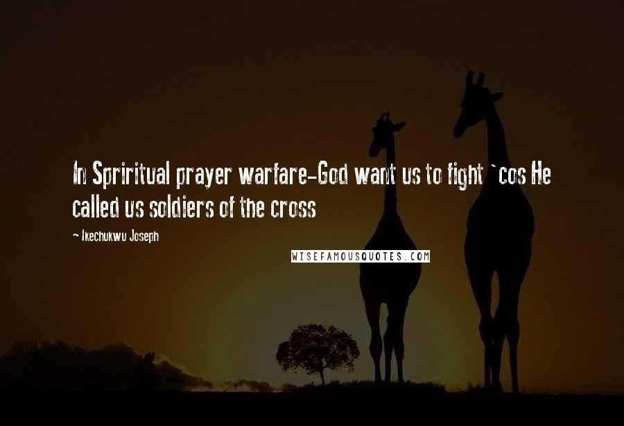 Ikechukwu Joseph quotes: In Spriritual prayer warfare-God want us to fight 'cos He called us soldiers of the cross
