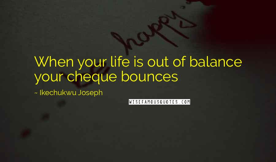 Ikechukwu Joseph quotes: When your life is out of balance your cheque bounces
