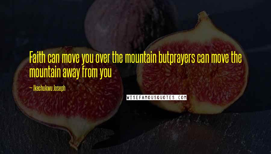 Ikechukwu Joseph quotes: Faith can move you over the mountain butprayers can move the mountain away from you