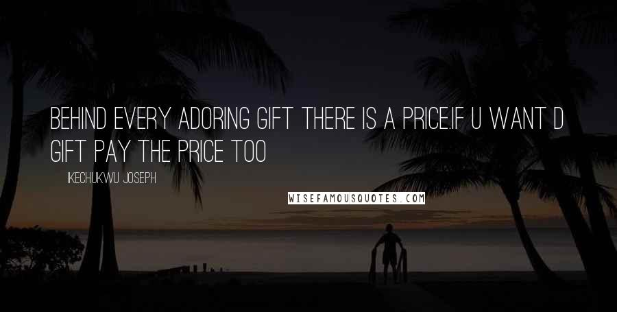 Ikechukwu Joseph quotes: Behind every adoring gift there is a price.if u want d gift pay the price too