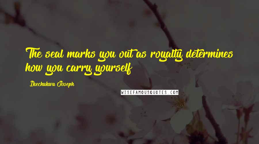 Ikechukwu Joseph quotes: The seal marks you out as royalty determines how you carry yourself