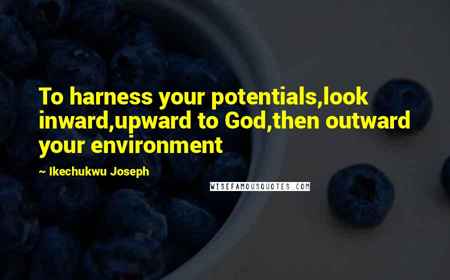 Ikechukwu Joseph quotes: To harness your potentials,look inward,upward to God,then outward your environment