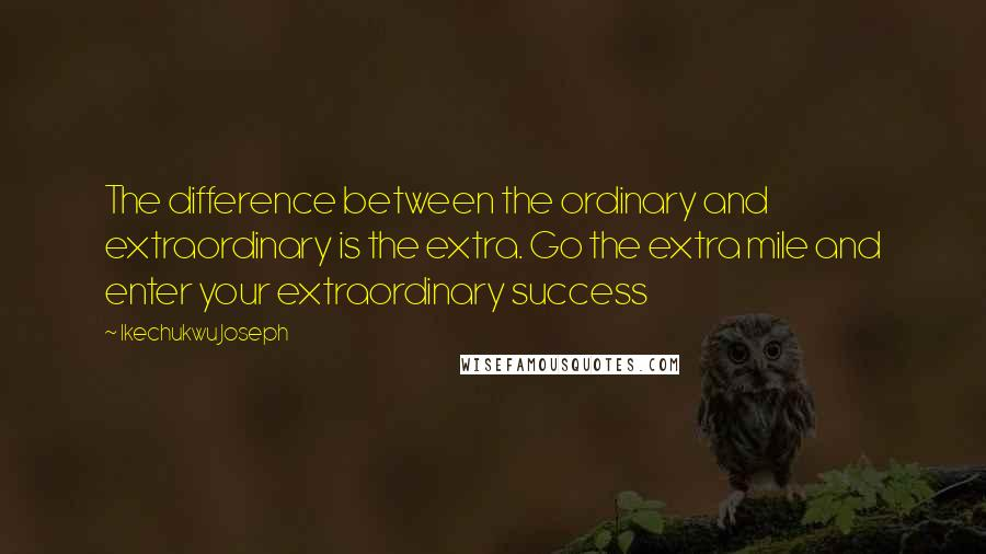 Ikechukwu Joseph quotes: The difference between the ordinary and extraordinary is the extra. Go the extra mile and enter your extraordinary success