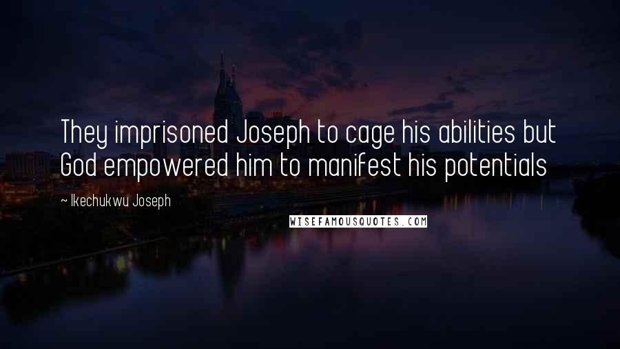 Ikechukwu Joseph quotes: They imprisoned Joseph to cage his abilities but God empowered him to manifest his potentials