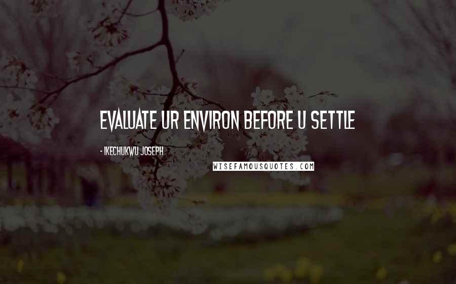 Ikechukwu Joseph quotes: evaluate ur environ before u settle