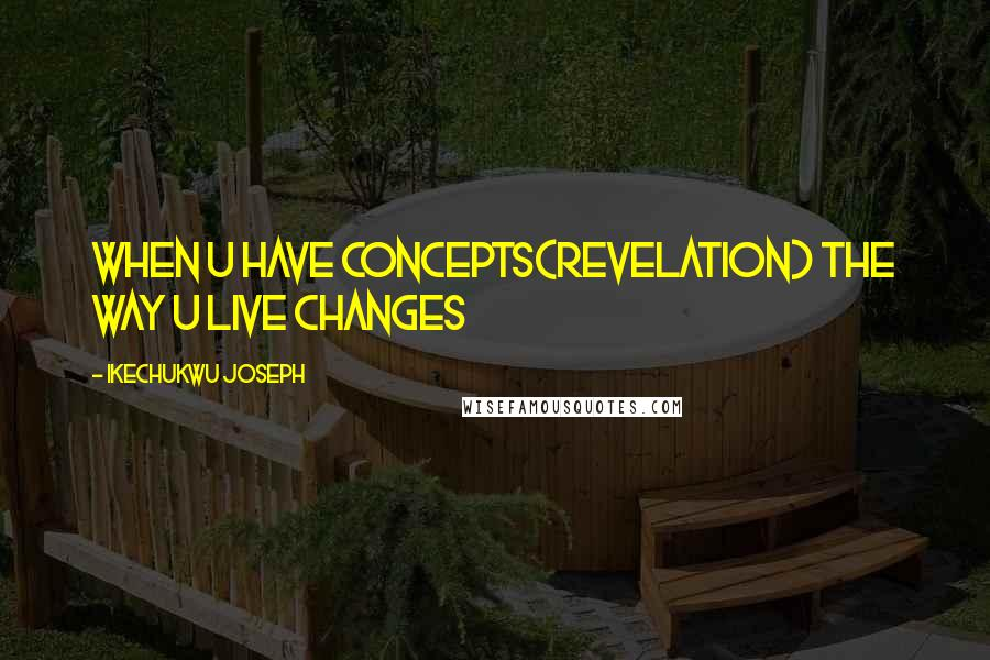 Ikechukwu Joseph quotes: When u have concepts(revelation) the way u live changes