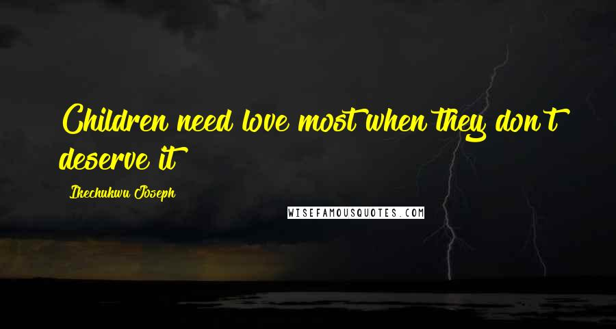Ikechukwu Joseph quotes: Children need love most when they don't deserve it