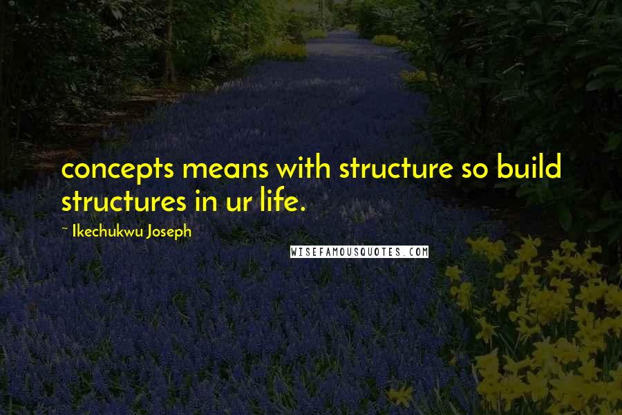 Ikechukwu Joseph quotes: concepts means with structure so build structures in ur life.