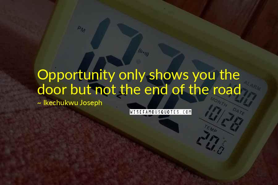 Ikechukwu Joseph quotes: Opportunity only shows you the door but not the end of the road