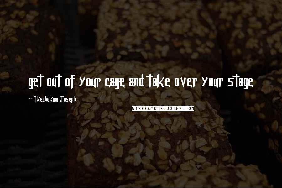 Ikechukwu Joseph quotes: get out of your cage and take over your stage