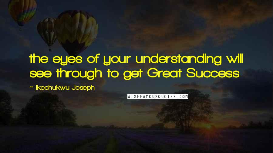 Ikechukwu Joseph quotes: the eyes of your understanding will see through to get Great Success