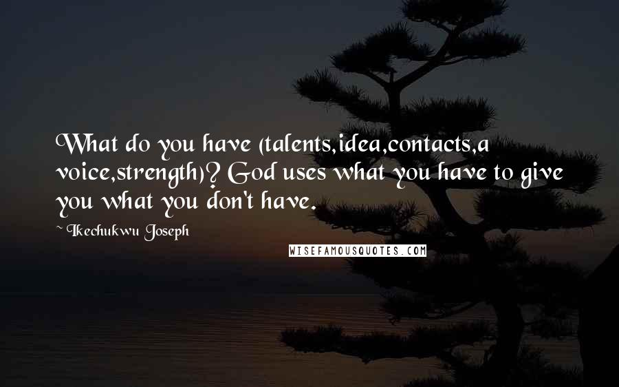 Ikechukwu Joseph quotes: What do you have (talents,idea,contacts,a voice,strength)? God uses what you have to give you what you don't have.