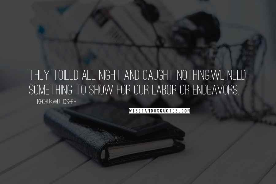 Ikechukwu Joseph quotes: They toiled all night and caught NOTHING.We need SOMETHING to show for our labor or endeavors.