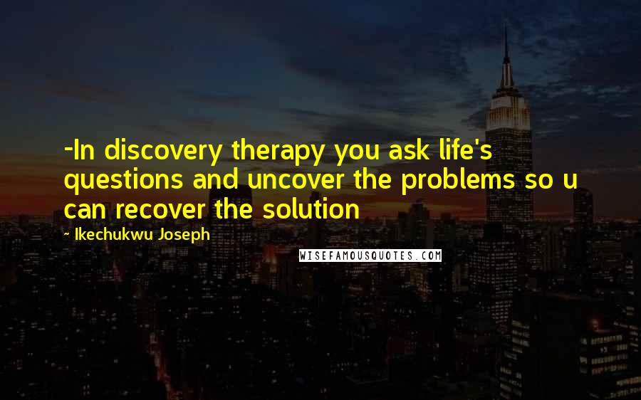 Ikechukwu Joseph quotes: -In discovery therapy you ask life's questions and uncover the problems so u can recover the solution