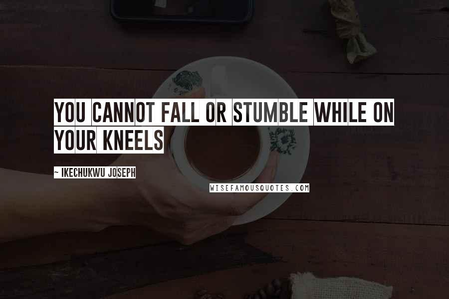 Ikechukwu Joseph quotes: You cannot fall or stumble while on your kneels
