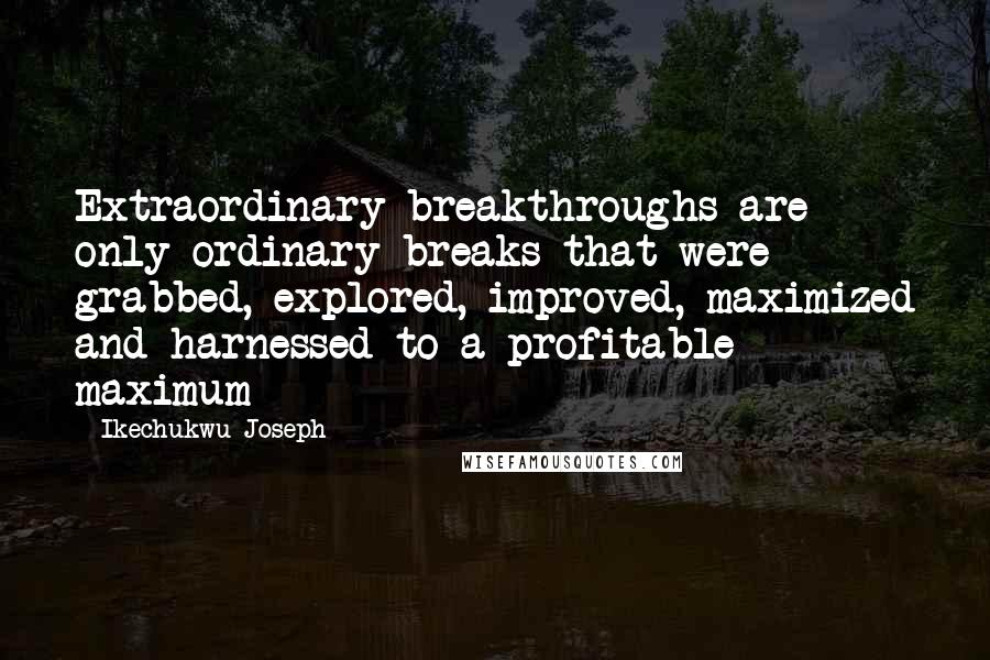 Ikechukwu Joseph quotes: Extraordinary breakthroughs are only ordinary breaks that were grabbed, explored, improved, maximized and harnessed to a profitable maximum