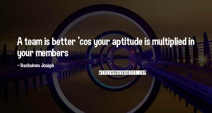 Ikechukwu Joseph quotes: A team is better 'cos your aptitude is multiplied in your members