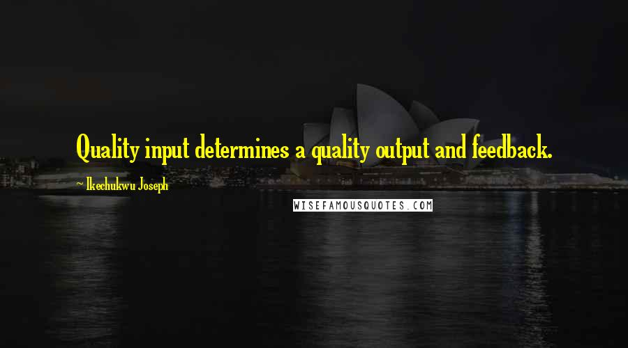 Ikechukwu Joseph quotes: Quality input determines a quality output and feedback.
