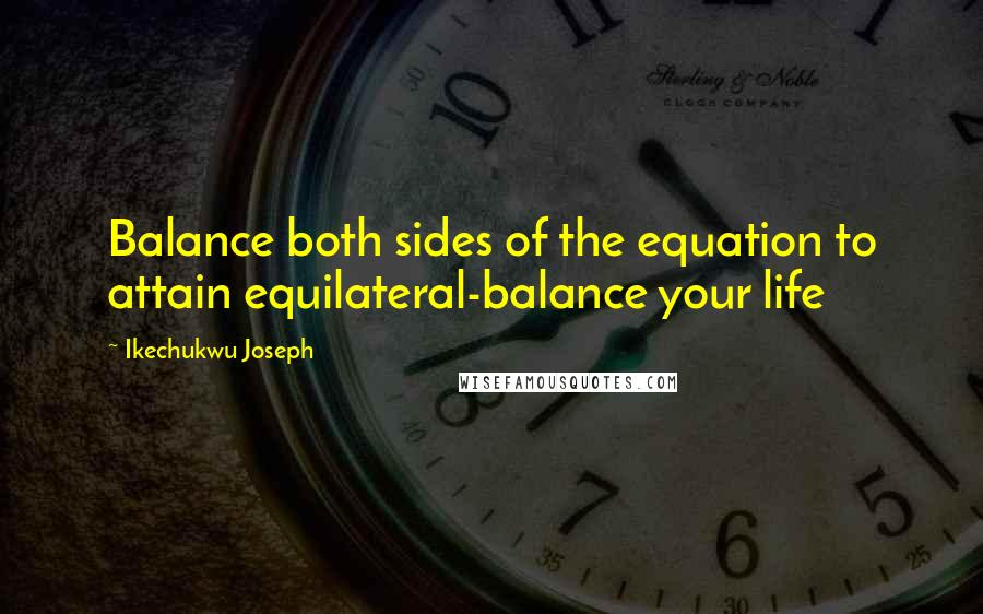 Ikechukwu Joseph quotes: Balance both sides of the equation to attain equilateral-balance your life