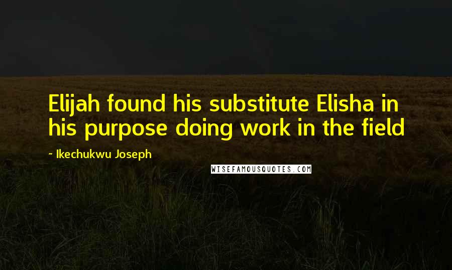 Ikechukwu Joseph quotes: Elijah found his substitute Elisha in his purpose doing work in the field