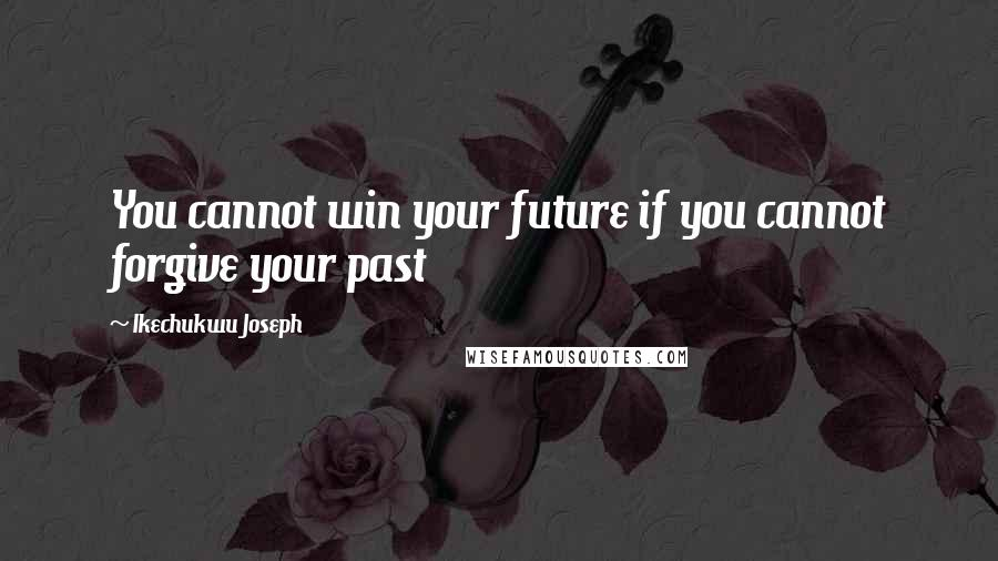 Ikechukwu Joseph quotes: You cannot win your future if you cannot forgive your past