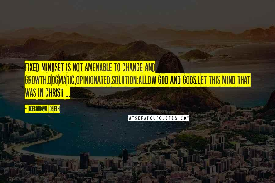 Ikechukwu Joseph quotes: Fixed mindset is not amenable to change and growth.dogmatic,opinionated.Solution:Allow God and Gods.Let this mind that was in christ ...