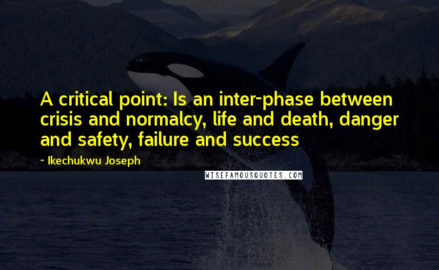 Ikechukwu Joseph quotes: A critical point: Is an inter-phase between crisis and normalcy, life and death, danger and safety, failure and success