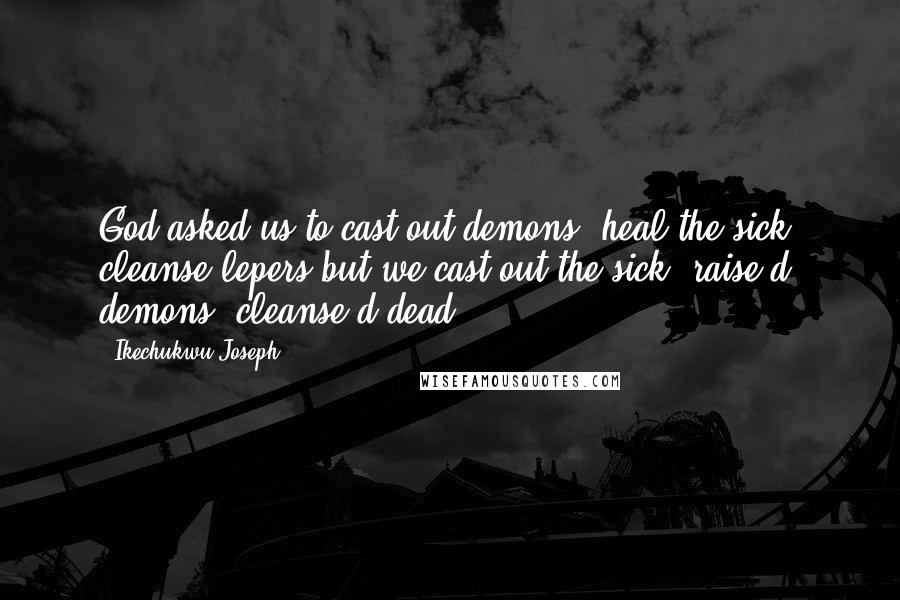 Ikechukwu Joseph quotes: God asked us to cast out demons, heal the sick, cleanse lepers but we cast out the sick, raise d demons, cleanse d dead...
