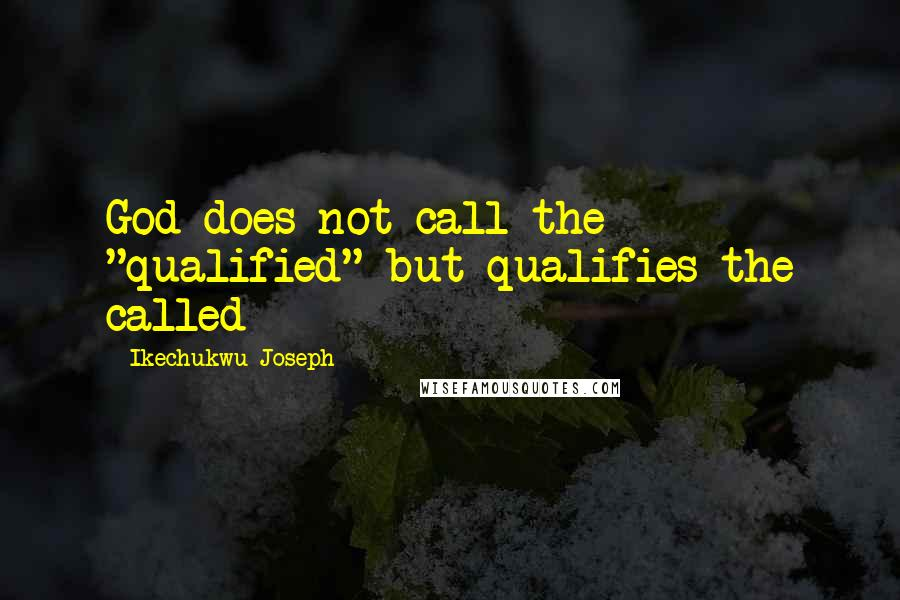"""Ikechukwu Joseph quotes: God does not call the """"qualified"""" but qualifies the called"""