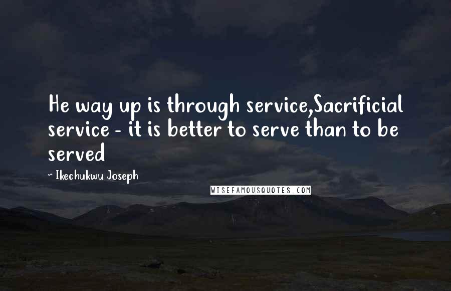 Ikechukwu Joseph quotes: He way up is through service,Sacrificial service - it is better to serve than to be served