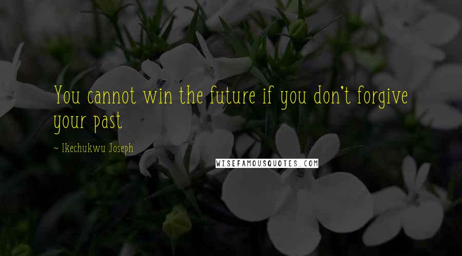 Ikechukwu Joseph quotes: You cannot win the future if you don't forgive your past