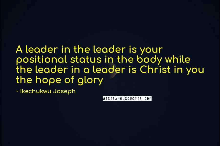 Ikechukwu Joseph quotes: A leader in the leader is your positional status in the body while the leader in a leader is Christ in you the hope of glory