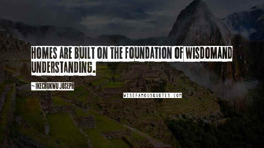 Ikechukwu Joseph quotes: Homes are built on the foundation of wisdomand understanding.