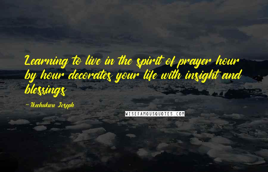 Ikechukwu Joseph quotes: Learning to live in the spirit of prayer hour by hour decorates your life with insight and blessings