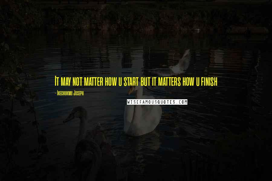 Ikechukwu Joseph quotes: It may not matter how u start but it matters how u finish
